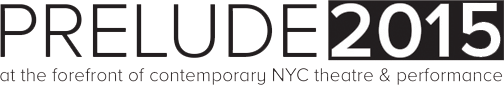 Prelude2015 | at the forefront of contemporary NYC theatre and performance